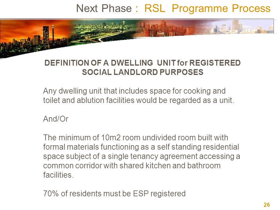 26 Next Phase : RSL Programme Process DEFINITION OF A DWELLING UNIT for REGISTERED SOCIAL LANDLORD PURPOSES Any dwelling unit that includes space for