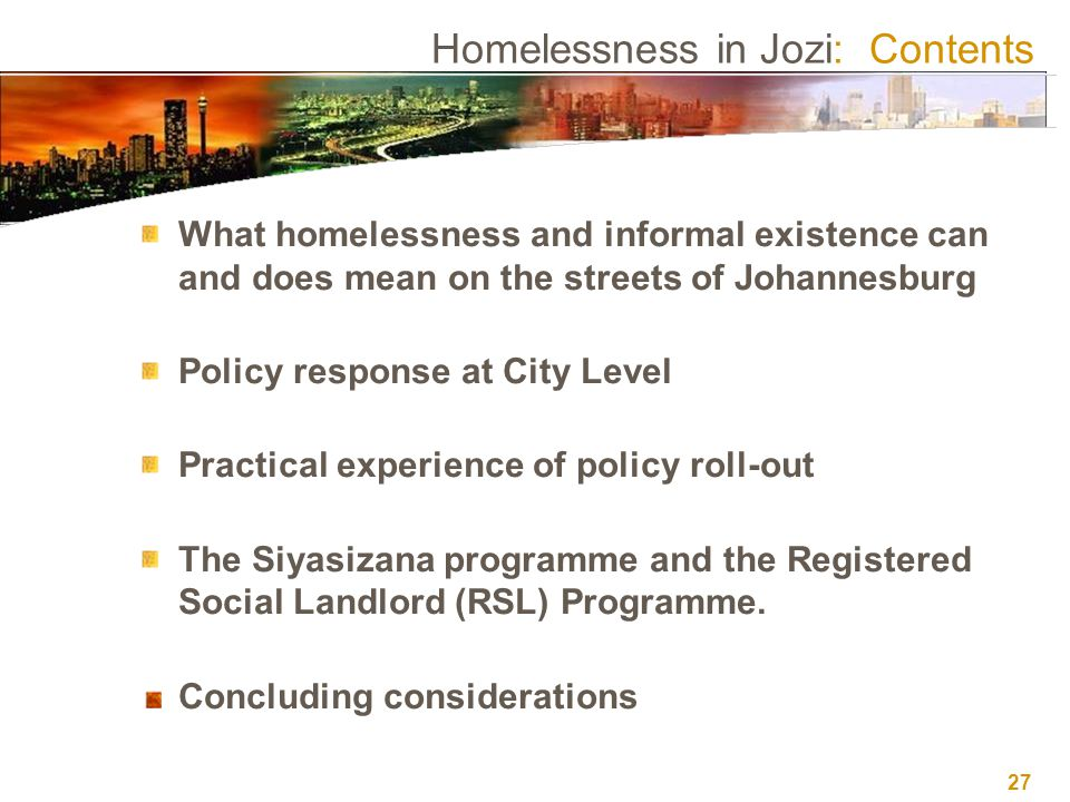 27 Homelessness in Jozi: Contents What homelessness and informal existence can and does mean on the streets of Johannesburg Policy response at City Le