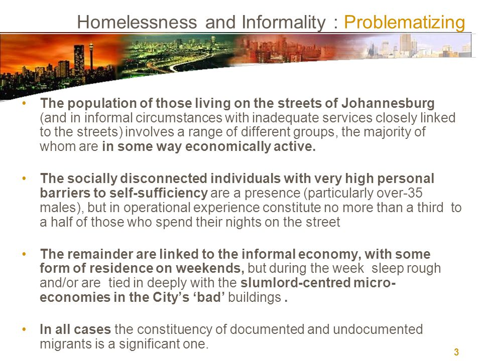 3 Homelessness and Informality : Problematizing The population of those living on the streets of Johannesburg (and in informal circumstances with inadequate services closely linked to the streets) involves a range of different groups, the majority of whom are in some way economically active.
