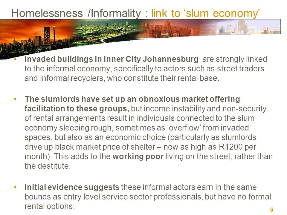 6 Homelessness /Informality : link to 'slum economy' Invaded buildings in Inner City Johannesburg are strongly linked to the informal economy, specifi