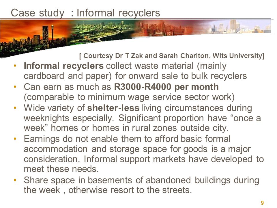 9 Case study : Informal recyclers [ Courtesy Dr T Zak and Sarah Charlton, Wits University] Informal recyclers collect waste material (mainly cardboard and paper) for onward sale to bulk recyclers Can earn as much as R3000-R4000 per month (comparable to minimum wage service sector work) Wide variety of shelter-less living circumstances during weeknights especially.