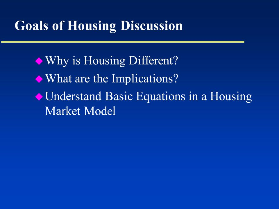 Goals of Housing Discussion u Why is Housing Different.