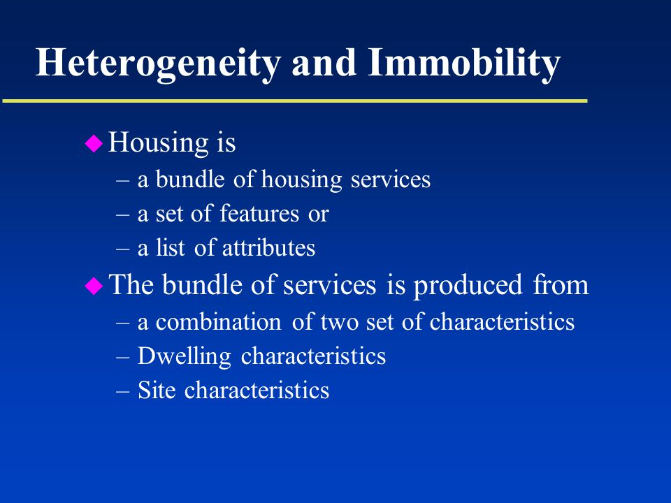Heterogeneity and Immobility u Housing is –a bundle of housing services –a set of features or –a list of attributes u The bundle of services is produced from –a combination of two set of characteristics –Dwelling characteristics –Site characteristics