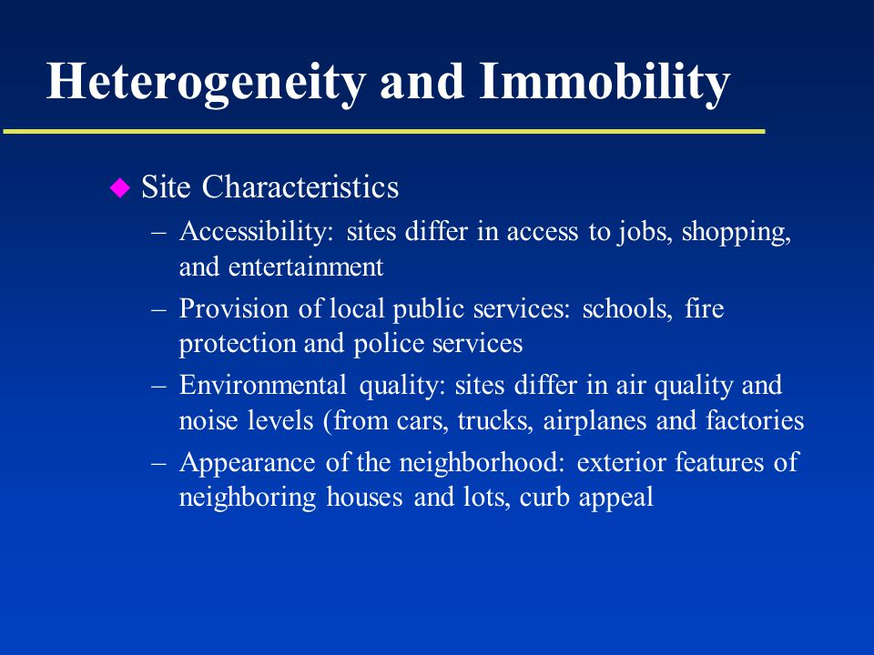 Heterogeneity and Immobility u Site Characteristics –Accessibility: sites differ in access to jobs, shopping, and entertainment –Provision of local public services: schools, fire protection and police services –Environmental quality: sites differ in air quality and noise levels (from cars, trucks, airplanes and factories –Appearance of the neighborhood: exterior features of neighboring houses and lots, curb appeal