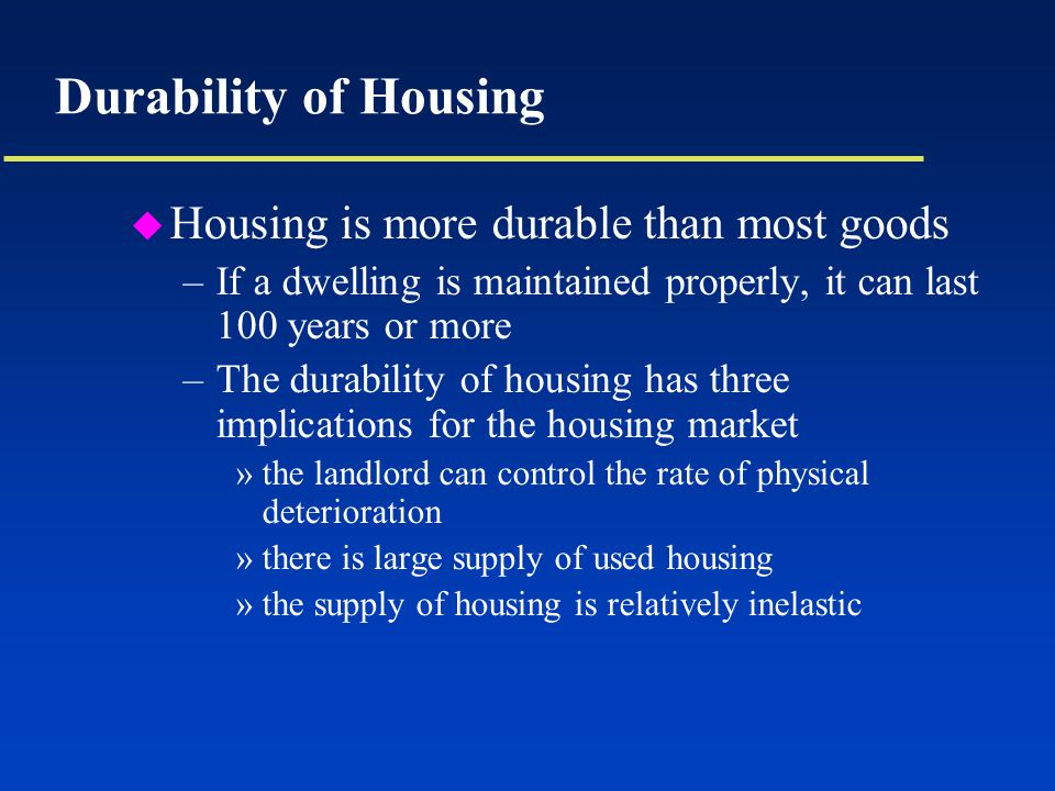 Durability of Housing u Housing is more durable than most goods –If a dwelling is maintained properly, it can last 100 years or more –The durability of housing has three implications for the housing market »the landlord can control the rate of physical deterioration »there is large supply of used housing »the supply of housing is relatively inelastic