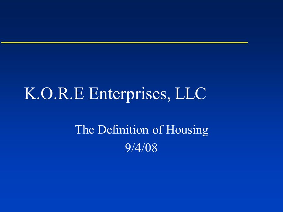 K.O.R.E Enterprises, LLC The Definition of Housing 9/4/08
