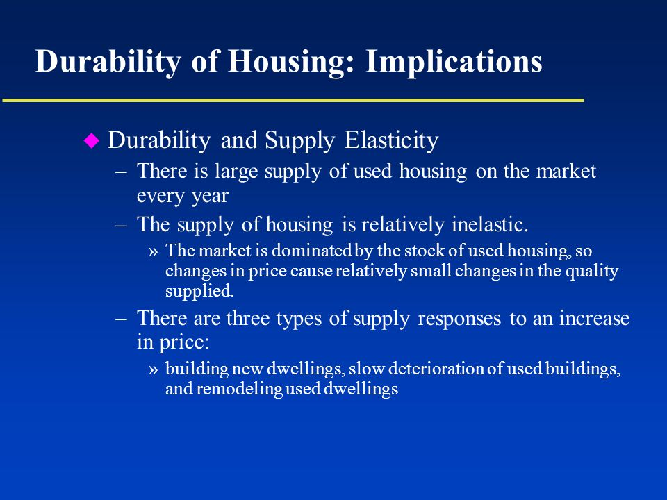 Durability of Housing: Implications u Durability and Supply Elasticity –There is large supply of used housing on the market every year –The supply of housing is relatively inelastic.