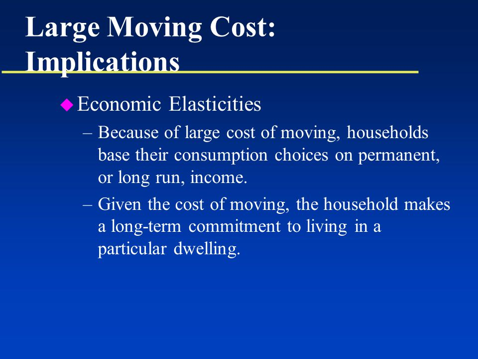 Large Moving Cost: Implications u Economic Elasticities –Because of large cost of moving, households base their consumption choices on permanent, or long run, income.