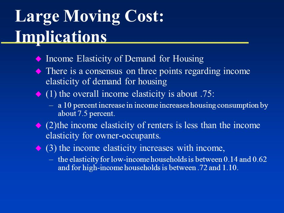Large Moving Cost: Implications u Income Elasticity of Demand for Housing u There is a consensus on three points regarding income elasticity of demand for housing u (1) the overall income elasticity is about.75: –a 10 percent increase in income increases housing consumption by about 7.5 percent.