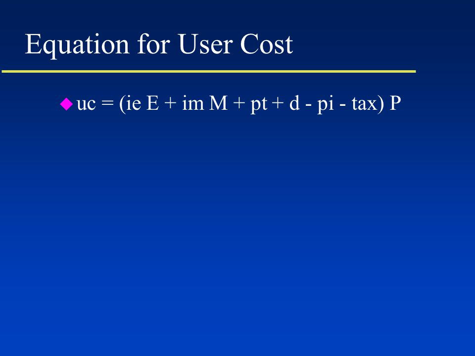 Equation for User Cost u uc = (ie E + im M + pt + d - pi - tax) P