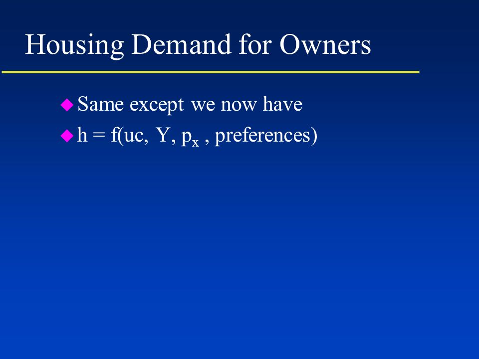 Housing Demand for Owners u Same except we now have u h = f(uc, Y, p x, preferences)