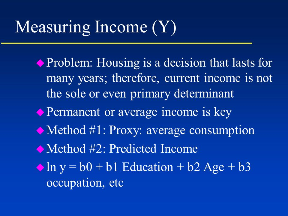 Measuring Income (Y) u Problem: Housing is a decision that lasts for many years; therefore, current income is not the sole or even primary determinant u Permanent or average income is key u Method #1: Proxy: average consumption u Method #2: Predicted Income u ln y = b0 + b1 Education + b2 Age + b3 occupation, etc