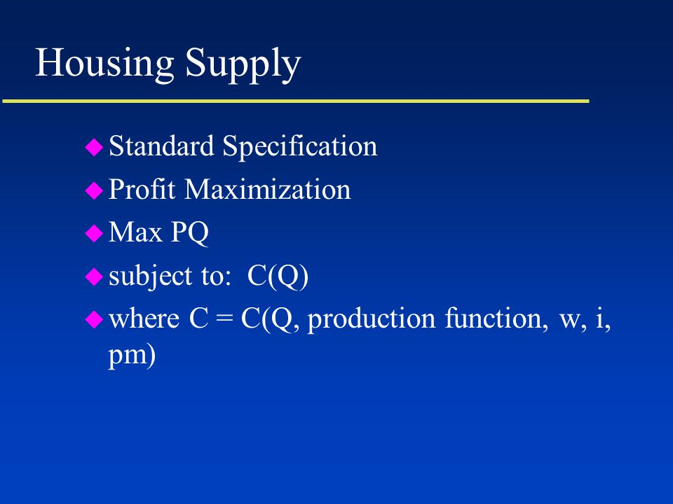 Housing Supply u Standard Specification u Profit Maximization u Max PQ u subject to: C(Q) u where C = C(Q, production function, w, i, pm)