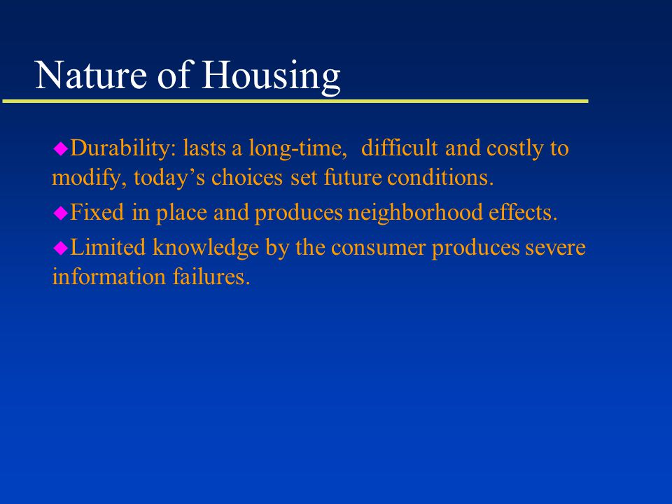 Nature of Housing u Durability: lasts a long-time, difficult and costly to modify, today's choices set future conditions.