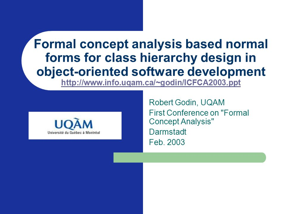 Formal concept analysis based normal forms for class hierarchy design in object-oriented software development http://www.info.uqam.ca/~godin/ICFCA2003.ppt http://www.info.uqam.ca/~godin/ICFCA2003.ppt Robert Godin, UQAM First Conference on Formal Concept Analysis Darmstadt Feb.