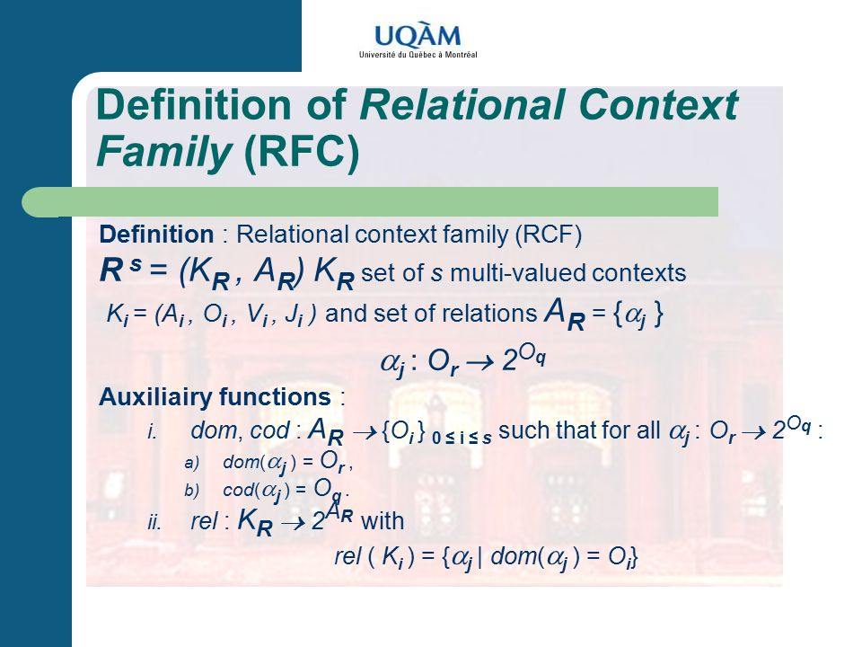 Definition of Relational Context Family (RFC) Definition : Relational context family (RCF) R s = (K R, A R ) K R set of s multi-valued contexts K i = (A i, O i, V i, J i ) and set of relations A R = {  j }  j : O r  2 O q Auxiliairy functions : i.