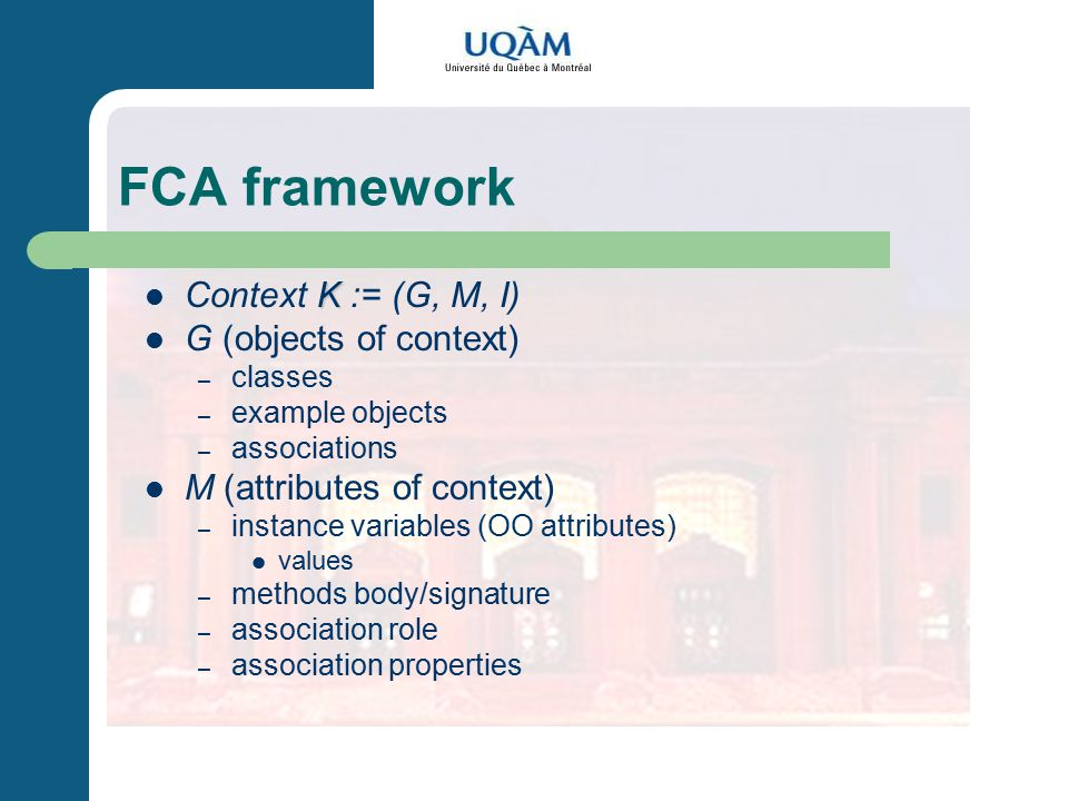 FCA framework K Context K := (G, M, I) G (objects of context) – classes – example objects – associations M (attributes of context) – instance variables (OO attributes) values – methods body/signature – association role – association properties