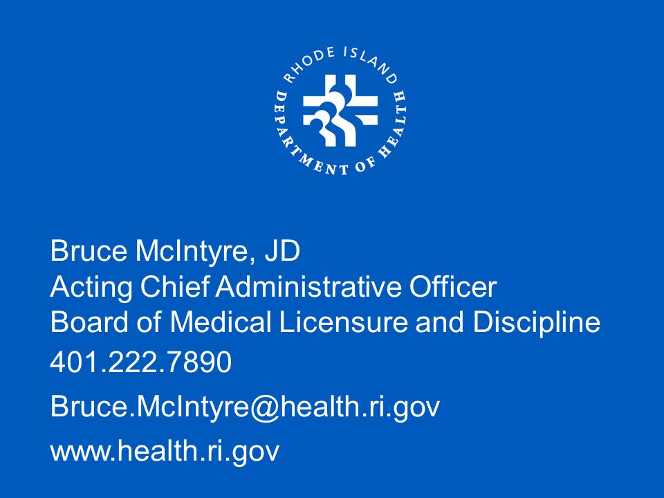 Bruce McIntyre, JD Acting Chief Administrative Officer Board of Medical Licensure and Discipline 401.222.7890 Bruce.McIntyre@health.ri.gov www.health.ri.gov