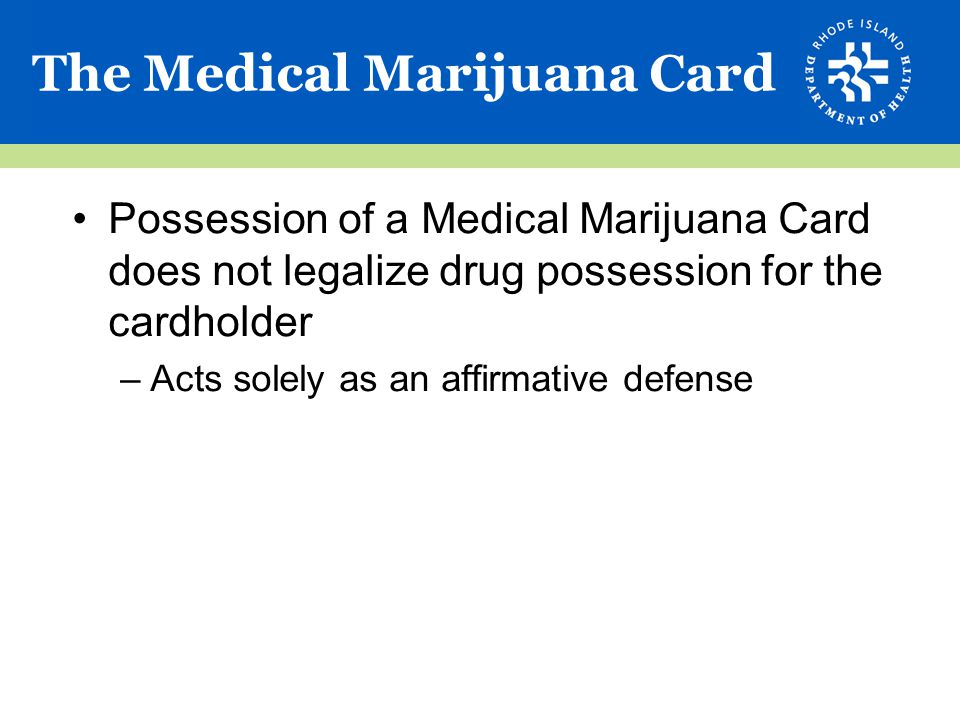 The Medical Marijuana Card Possession of a Medical Marijuana Card does not legalize drug possession for the cardholder –Acts solely as an affirmative defense
