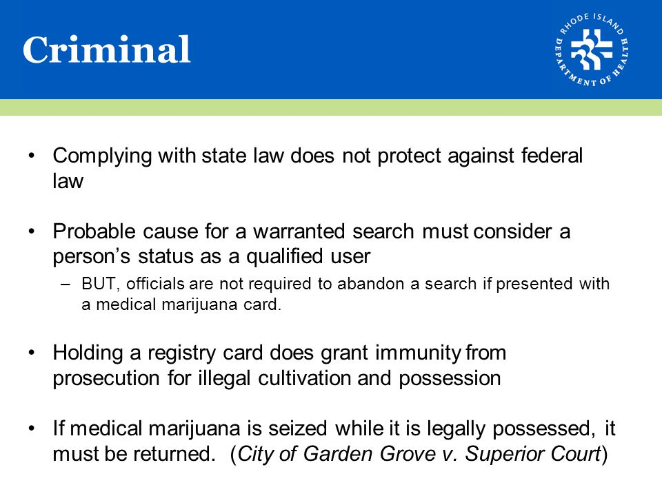 Criminal Complying with state law does not protect against federal law Probable cause for a warranted search must consider a person's status as a qualified user –BUT, officials are not required to abandon a search if presented with a medical marijuana card.