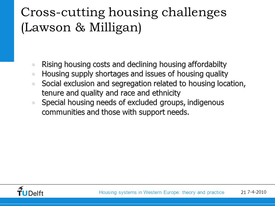 22 Housing systems in Western Europe: theory and practice 7-4-2010 National policy responses (Lawson and Milligan) Facilitating home ownership for new entrants and lower- income householdsFacilitating home ownership for new entrants and lower- income households Promoting private investment in affordable housingPromoting private investment in affordable housing Using the existing private rental marketUsing the existing private rental market Reinventing social housingReinventing social housing Promoting housing and neighbourhood sustainabilityPromoting housing and neighbourhood sustainability