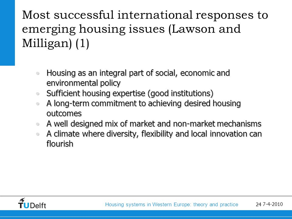 25 Housing systems in Western Europe: theory and practice 7-4-2010 Most successful international responses to emerging housing issues (Lawson and Milligan) (2) Comprehensive and up-to-date market analysis and policy- orientated evaluation strategiesComprehensive and up-to-date market analysis and policy- orientated evaluation strategies The adoption of balanced multi-tenure policies with a common focus on increasing affordability and sustainable housing options, improving tenure choice and pathways and supporting socially mixes communities.The adoption of balanced multi-tenure policies with a common focus on increasing affordability and sustainable housing options, improving tenure choice and pathways and supporting socially mixes communities.