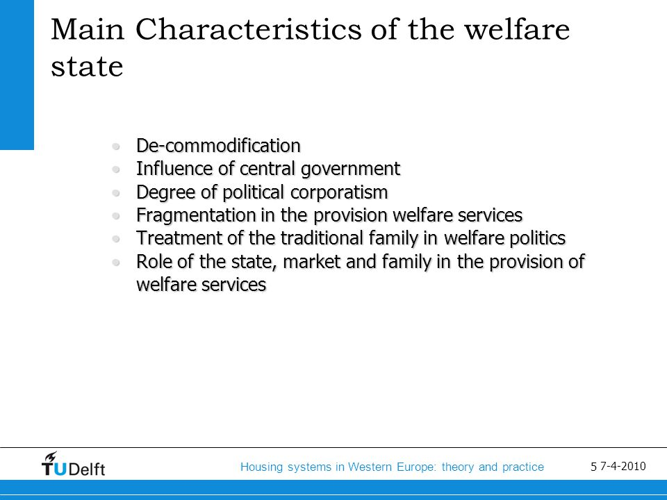 6 Housing systems in Western Europe: theory and practice 7-4-2010 Development welfare states (2) Criticism on welfare statesCriticism on welfare states Budgetary problemsBudgetary problems More emphasis on the market and freedom of choiceMore emphasis on the market and freedom of choice Enabling stateEnabling state Empowerment, privatization, responsibilityEmpowerment, privatization, responsibility