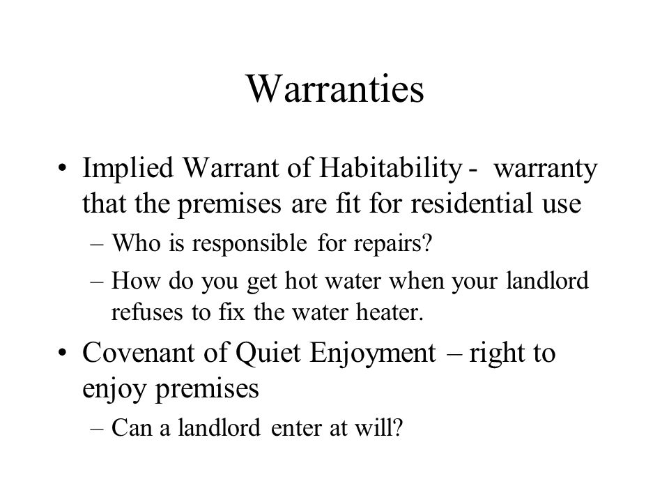 Warranties Implied Warrant of Habitability - warranty that the premises are fit for residential use –Who is responsible for repairs.