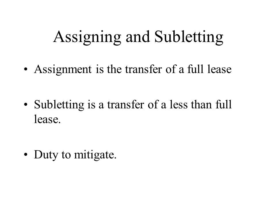 Assigning and Subletting Assignment is the transfer of a full lease Subletting is a transfer of a less than full lease.