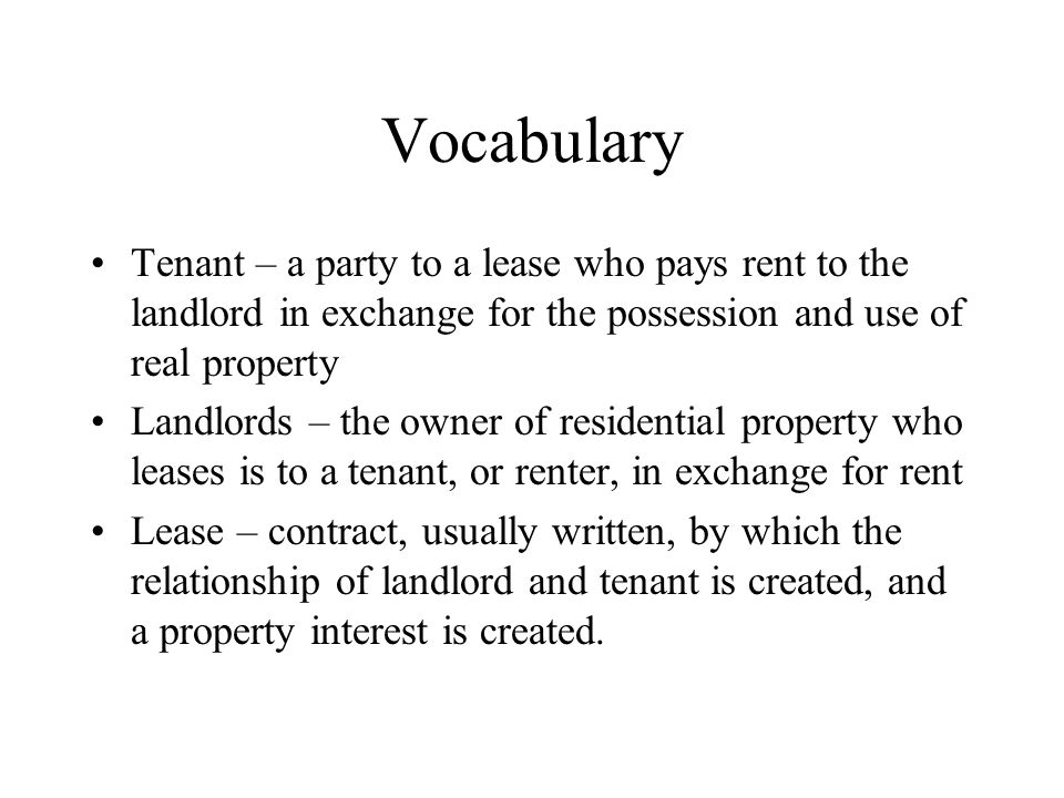 Vocabulary Tenant – a party to a lease who pays rent to the landlord in exchange for the possession and use of real property Landlords – the owner of residential property who leases is to a tenant, or renter, in exchange for rent Lease – contract, usually written, by which the relationship of landlord and tenant is created, and a property interest is created.