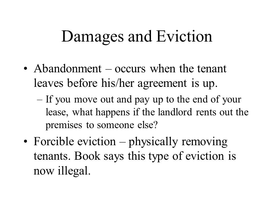 Damages and Eviction Abandonment – occurs when the tenant leaves before his/her agreement is up.