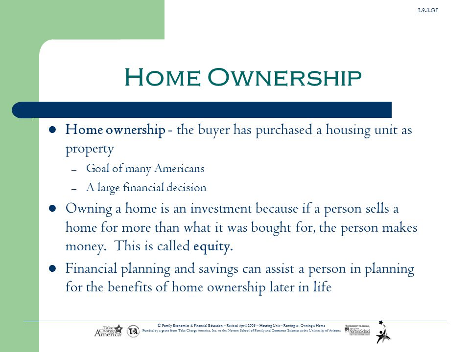 1.9.3.G1 © Family Economics & Financial Education – Revised April 2005 – Housing Unit – Renting vs. Owning a Home Funded by a grant from Take Charge A