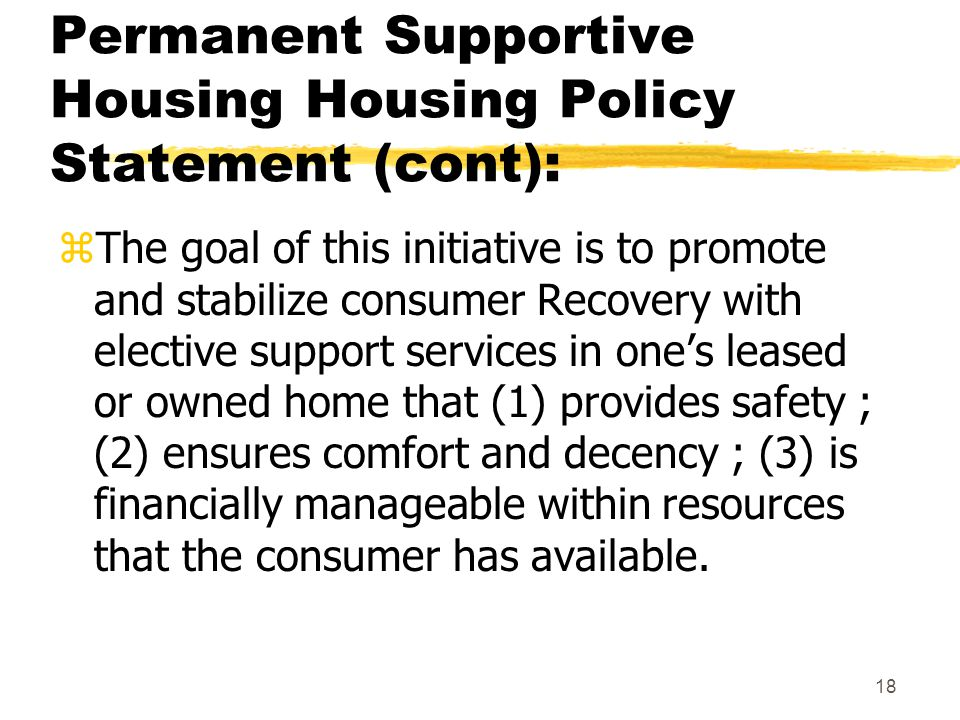 18 Permanent Supportive Housing Housing Policy Statement (cont): zThe goal of this initiative is to promote and stabilize consumer Recovery with elective support services in one's leased or owned home that (1) provides safety ; (2) ensures comfort and decency ; (3) is financially manageable within resources that the consumer has available.
