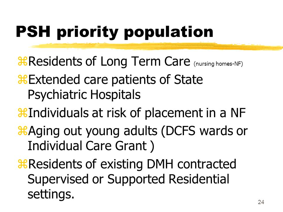 24 PSH priority population zResidents of Long Term Care (nursing homes-NF) zExtended care patients of State Psychiatric Hospitals zIndividuals at risk of placement in a NF zAging out young adults (DCFS wards or Individual Care Grant ) zResidents of existing DMH contracted Supervised or Supported Residential settings.