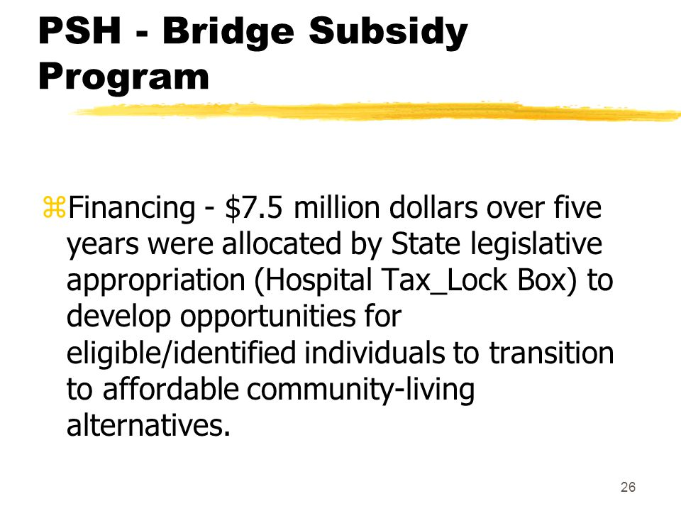 26 PSH - Bridge Subsidy Program zFinancing - $7.5 million dollars over five years were allocated by State legislative appropriation (Hospital Tax_Lock Box) to develop opportunities for eligible/identified individuals to transition to affordable community-living alternatives.