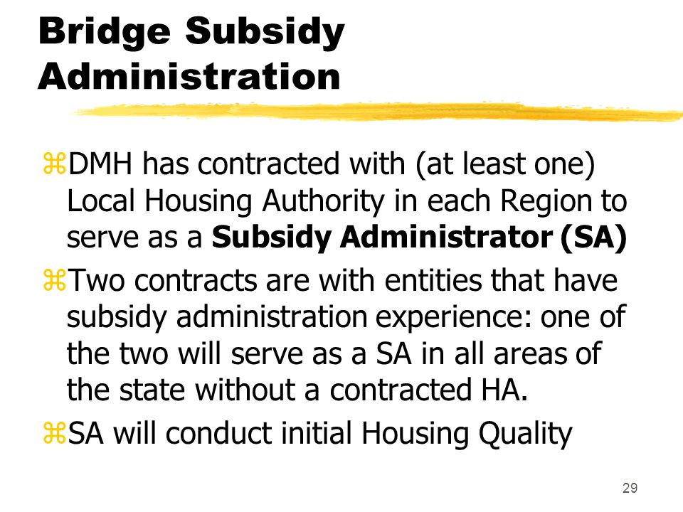 29 Bridge Subsidy Administration zDMH has contracted with (at least one) Local Housing Authority in each Region to serve as a Subsidy Administrator (SA) zTwo contracts are with entities that have subsidy administration experience: one of the two will serve as a SA in all areas of the state without a contracted HA.