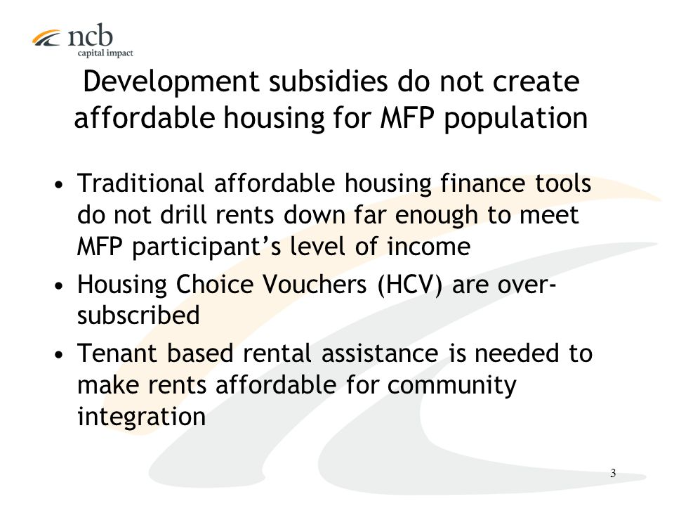 3 Development subsidies do not create affordable housing for MFP population Traditional affordable housing finance tools do not drill rents down far enough to meet MFP participant's level of income Housing Choice Vouchers (HCV) are over- subscribed Tenant based rental assistance is needed to make rents affordable for community integration