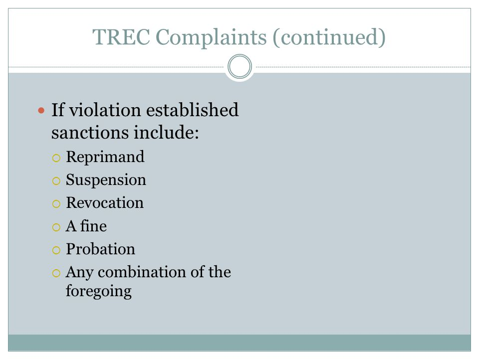 TREC Complaints (continued) If violation established sanctions include:  Reprimand  Suspension  Revocation  A fine  Probation  Any combination of the foregoing