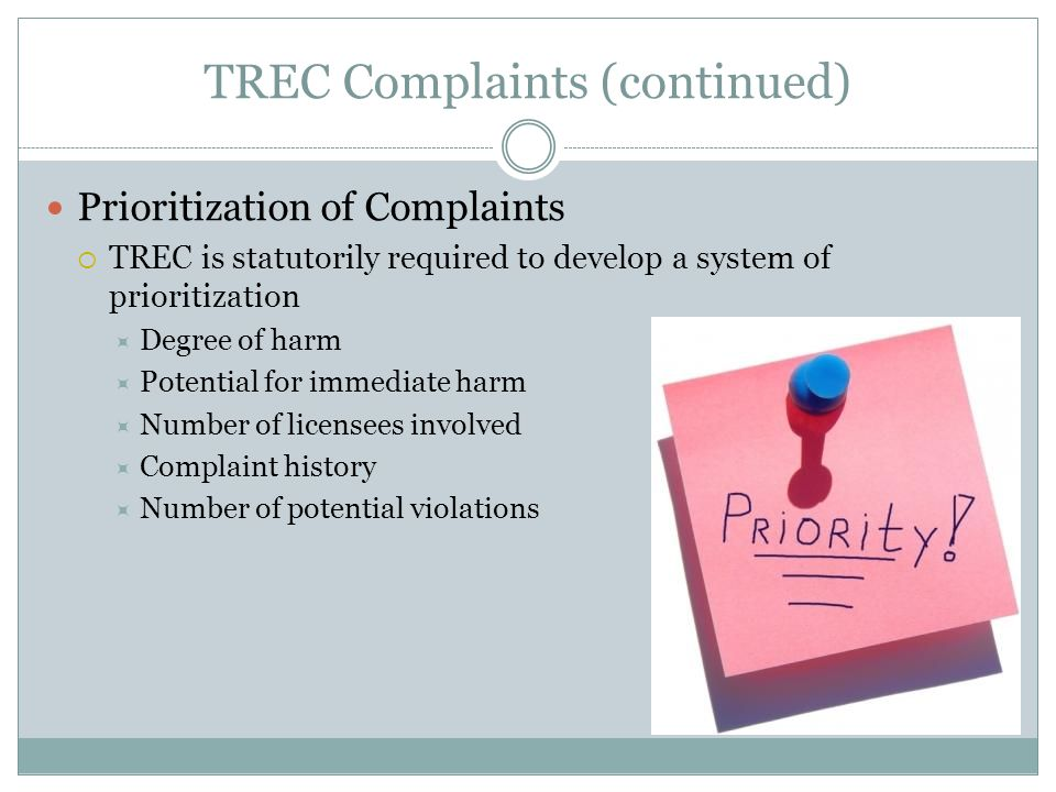 TREC Complaints (continued) Prioritization of Complaints  TREC is statutorily required to develop a system of prioritization  Degree of harm  Potential for immediate harm  Number of licensees involved  Complaint history  Number of potential violations