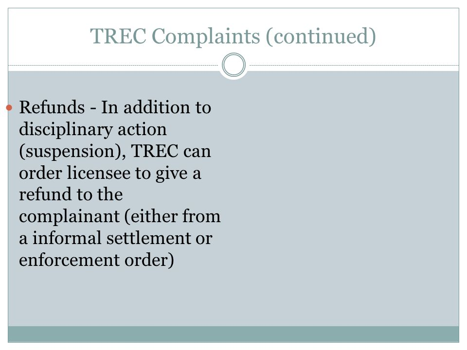 TREC Complaints (continued) Refunds - In addition to disciplinary action (suspension), TREC can order licensee to give a refund to the complainant (either from a informal settlement or enforcement order)