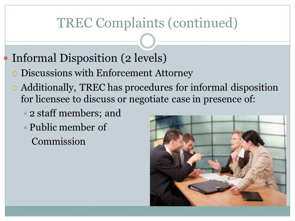 TREC Complaints (continued) Informal Disposition (2 levels)  Discussions with Enforcement Attorney  Additionally, TREC has procedures for informal disposition for licensee to discuss or negotiate case in presence of:  2 staff members; and  Public member of Commission