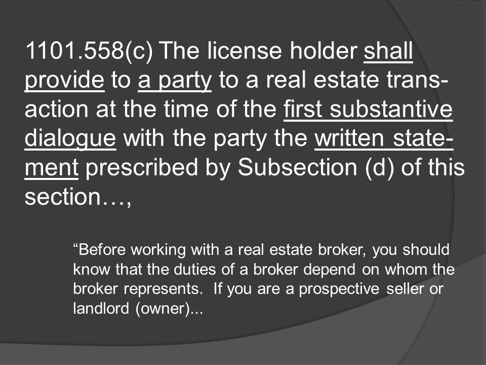 1101.558(c) The license holder shall provide to a party to a real estate trans- action at the time of the first substantive dialogue with the party the written state- ment prescribed by Subsection (d) of this section…, Before working with a real estate broker, you should know that the duties of a broker depend on whom the broker represents.