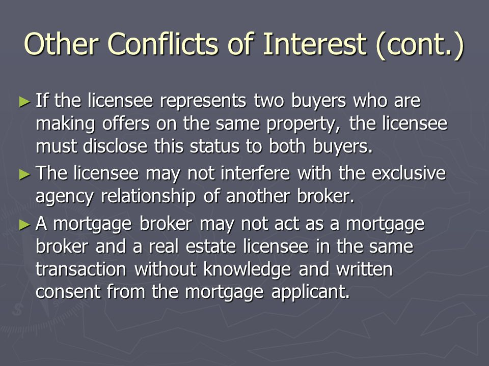 Other Conflicts of Interest (cont.) ► If the licensee represents two buyers who are making offers on the same property, the licensee must disclose this status to both buyers.