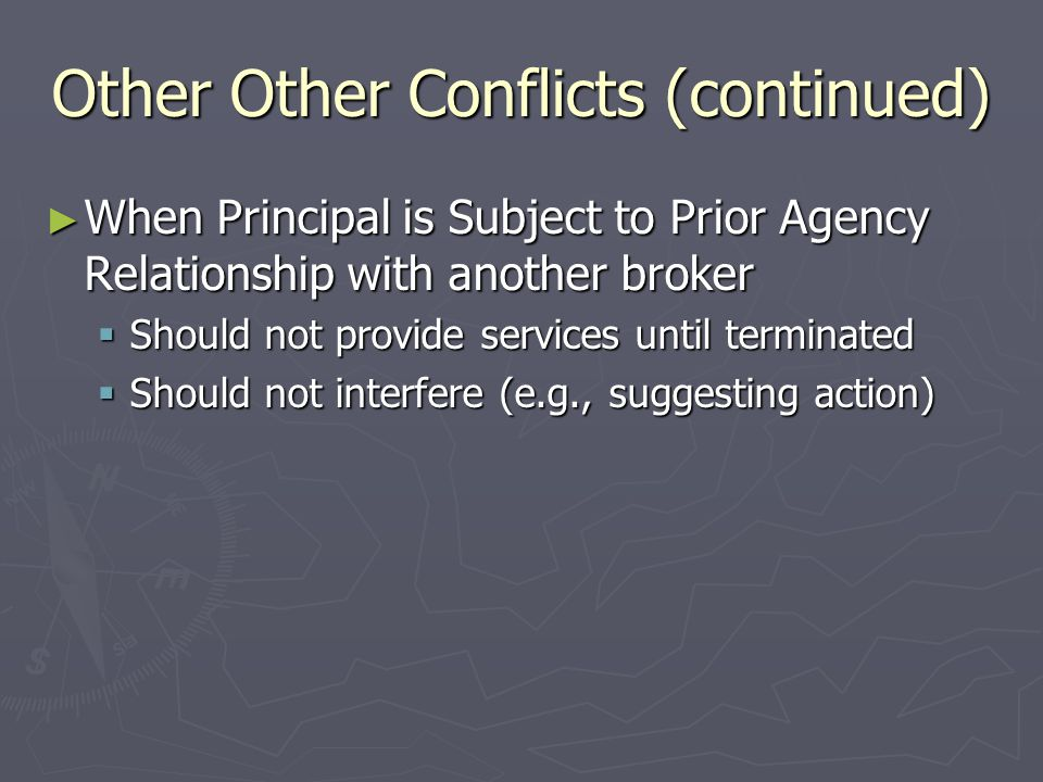 Other Other Conflicts (continued) ► When Principal is Subject to Prior Agency Relationship with another broker  Should not provide services until terminated  Should not interfere (e.g., suggesting action)