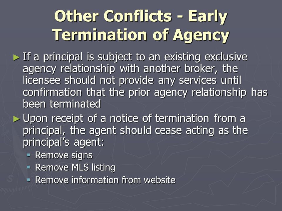 Other Conflicts - Early Termination of Agency ► If a principal is subject to an existing exclusive agency relationship with another broker, the licensee should not provide any services until confirmation that the prior agency relationship has been terminated ► Upon receipt of a notice of termination from a principal, the agent should cease acting as the principal's agent:  Remove signs  Remove MLS listing  Remove information from website