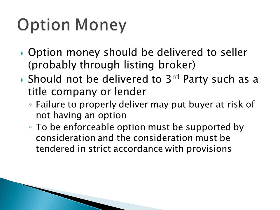  Option money should be delivered to seller (probably through listing broker)  Should not be delivered to 3 rd Party such as a title company or lender ◦ Failure to properly deliver may put buyer at risk of not having an option ◦ To be enforceable option must be supported by consideration and the consideration must be tendered in strict accordance with provisions