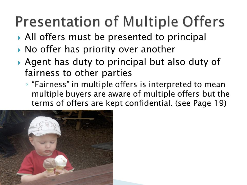  All offers must be presented to principal  No offer has priority over another  Agent has duty to principal but also duty of fairness to other parties ◦ Fairness in multiple offers is interpreted to mean multiple buyers are aware of multiple offers but the terms of offers are kept confidential.