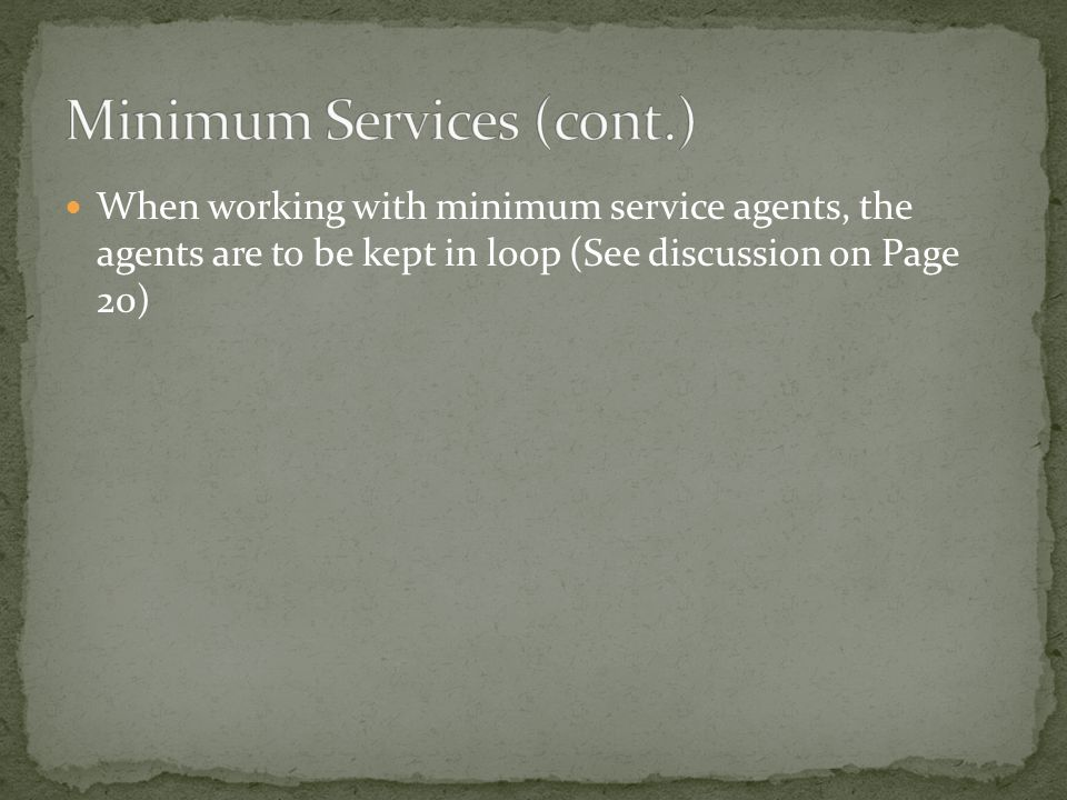 When working with minimum service agents, the agents are to be kept in loop (See discussion on Page 20)