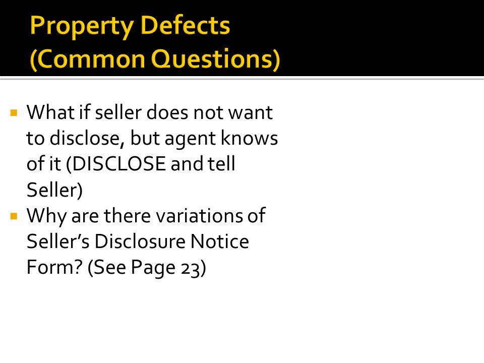  What if seller does not want to disclose, but agent knows of it (DISCLOSE and tell Seller)  Why are there variations of Seller's Disclosure Notice Form.