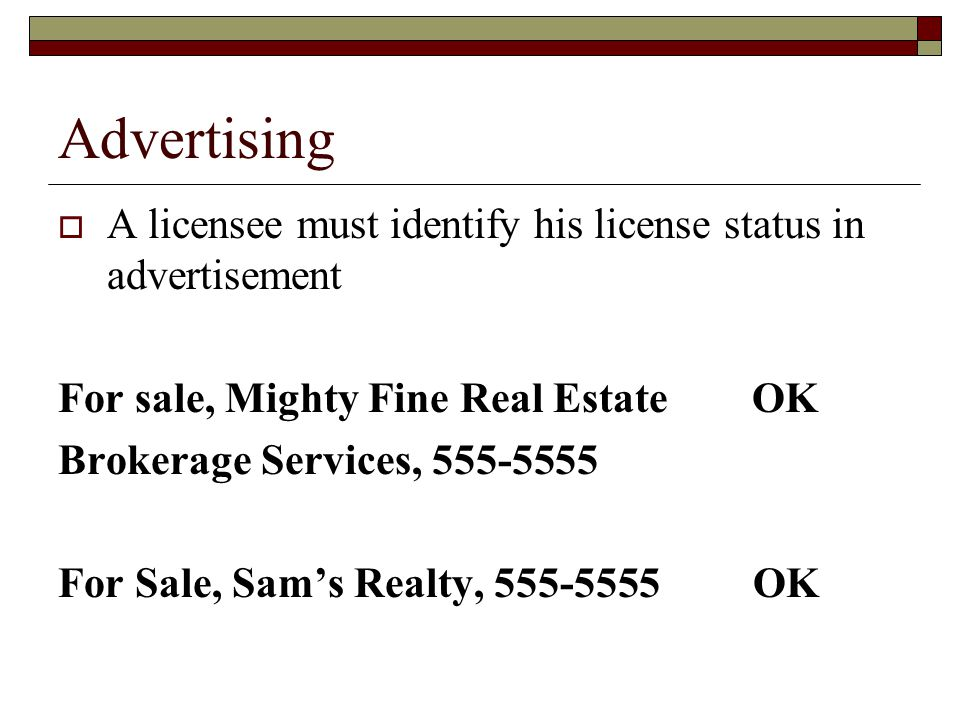 Advertising  A licensee must identify his license status in advertisement For sale, Mighty Fine Real Estate OK Brokerage Services, 555-5555 For Sale, Sam's Realty, 555-5555 OK